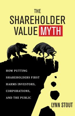 The Shareholder Value Myth: How Putting Shareholders First Harms Investors, Corporations, and the Public - Stout, Lynn