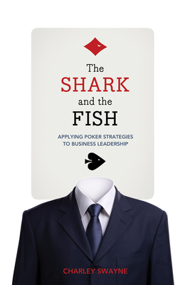 The Shark and the Fish: Applying Poker Strategies to Business Leadership - Swayne, Charley