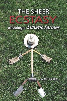 The Sheer Ecstasy of Being a Lunatic Farmer - Salatin, Joel