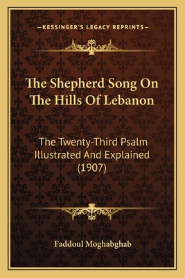 The Shepherd Song on the Hills of Lebanon: The Twenty-Third Psalm Illustrated and Explained - Primary Source Edition - Moghabghab, Faddoul