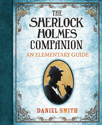 The Sherlock Holmes Companion: An Elementary Guide - Smith, Daniel