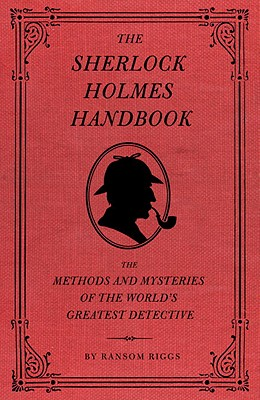 The Sherlock Holmes Handbook: The Methods and Mysteries of the World's Greatest Detective - Riggs, Ransom, and Smith, Eugene (Illustrator)