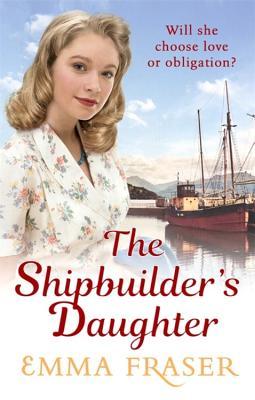 The Shipbuilder's Daughter: A beautifully written, satisfying and touching saga novel - Fraser, Emma