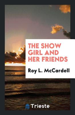 The Show Girl and Her Friends - McCardell, Roy L