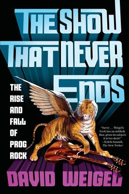 The Show That Never Ends: The Rise and Fall of Prog Rock - Weigel, David