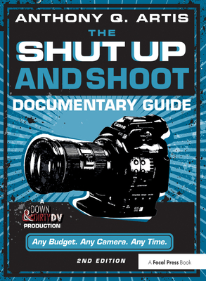 The Shut Up and Shoot Documentary Guide: A Down & Dirty DV Production - Artis, Anthony Q.