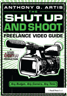 The Shut Up and Shoot Freelance Video Guide: A Down & Dirty DV Production - Artis, Anthony Q.
