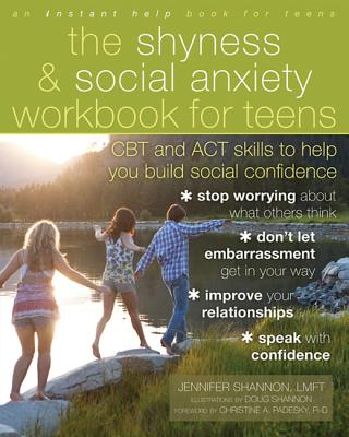 The Shyness & Social Anxiety Workbook for Teens: CBT and ACT Skills to Help You Build Social Confidence - Shannon, Jennifer, Lmft, and Padesky, Christine (Foreword by)