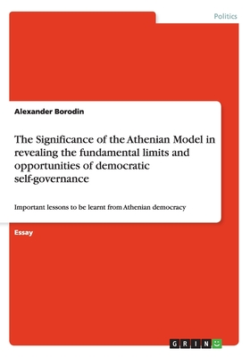 The Significance of the Athenian Model in revealing the fundamental limits and opportunities of democratic self-governance: Important lessons to be learnt from Athenian democracy - Borodin, Alexander