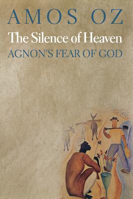 The Silence of Heaven: Agnon's Fear of God - Oz, Amos