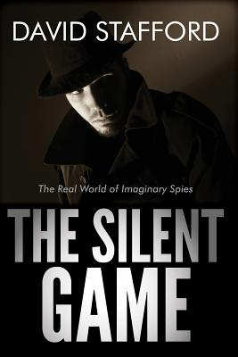 The Silent Game: The Real World of Imaginary Spies - Stafford, David