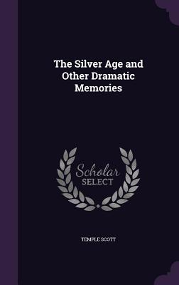 The Silver Age and Other Dramatic Memories - Scott, Temple