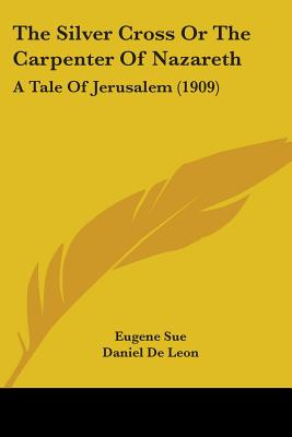 The Silver Cross or the Carpenter of Nazareth: A Tale of Jerusalem (1909) - Sue, Eugene, and De Leon, Daniel (Translated by)
