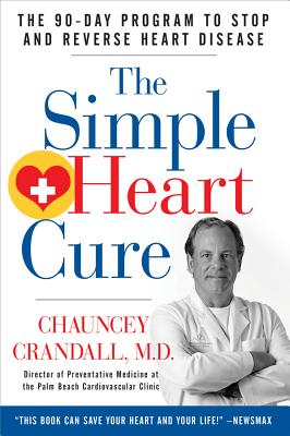 The Simple Heart Cure: The 90-Day Program to Stop and Reverse Heart Disease - Crandall, Chauncey W, MD