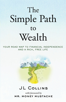 The Simple Path to Wealth: Your road map to financial independence and a rich, free life - Mustache, Money, Mr. (Foreword by), and Collins, J L