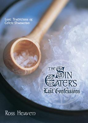 The Sin Eater's Last Confessions: Lost Traditions of Celtic Shamanism - Heaven, Ross