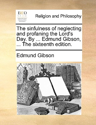 The Sinfulness of Neglecting and Profaning the Lord's Day. by ... Edmund Gibson, ... the Sixteenth Edition. - Gibson, Edmund