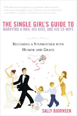 The Single Girl's Guide to Marrying a Man, His Kids, and His Ex-Wife: Becoming a Stepmother with Humor and Grace - Bjornsen, Sally