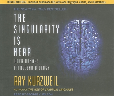 The Singularity Is Near: When Humans Transcend Biology - Kurzweil, Ray, PhD, and Wilson, George K (Narrator)