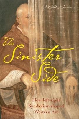 The Sinister Side: How Left-Right Symbolism Shaped Western Art - Hall, James, Professor