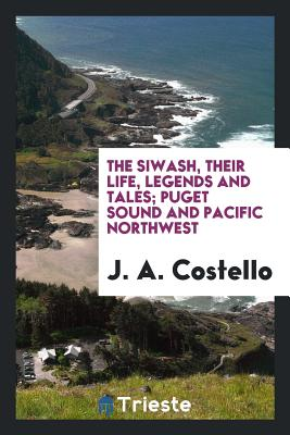 The Siwash, Their Life, Legends and Tales; Puget Sound and Pacific Northwest - Costello, J a