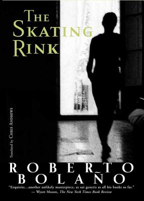 The Skating Rink - Bolano, Roberto, and Andrews, Chris (Translated by)