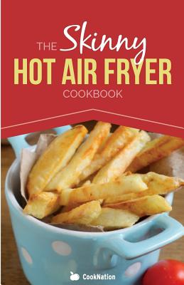 The Skinny Hot Air Fryer Cookbook: Delicious & Simple Meals for Your Hot Air Fryer: Discover the Healthier Way to Fry. - Cooknation