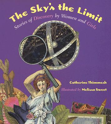 The Sky's the Limit: Stories of Discovery by Women and Girls - Thimmesh, Catherine
