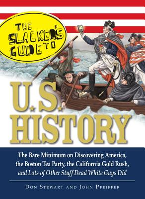 The Slackers Guide to U.S. History: The Bare Minimum on Discovering America, the Boston Tea Party, the California Gold Rush, and Lots of Other Stuff Dead White Guys Did - Stewart, Don, and Pfeiffer, John