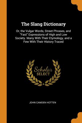 The Slang Dictionary: Or, the Vulgar Words, Street Phrases, and Fast Expressions of High and Low Society. Many with Their Etymology, and a Few with Their History Traced - Hotten, John Camden