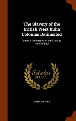 The Slavery of the British West India Colonies Delineated: Being a Delineation of the State in Point of Law - Stephen, James, Sir
