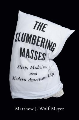 The Slumbering Masses: Sleep, Medicine, and Modern American Life - Wolf-Meyer, Matthew J