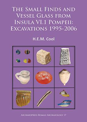 The Small Finds and Vessel Glass from Insula VI.1 Pompeii: Excavations 1995-2006 - Cool, H. E. M.
