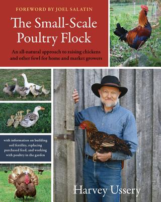 The Small-Scale Poultry Flock: An All-Natural Approach to Raising Chickens and Other Fowl for Home and Market Growers - Ussery, Harvey, and Salatin, Joel (Foreword by)