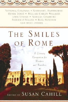 The Smiles of Rome: A Literary Companion for Readers and Travelers - Cahill, Susan (Editor)