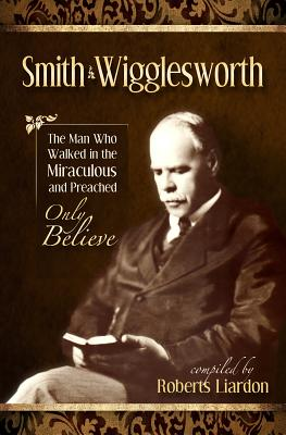 The Smith Wigglesworth Collection - Wigglesworth, Smith, and Liardon, Roberts (Compiled by)