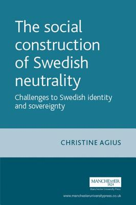 The Social Construction of Swedish Neutrality: Challenges to Swedish Identity and Sovereignty - Agius, Christine