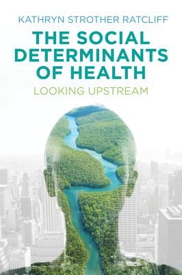 The Social Determinants of Health: Looking Upstream - Ratcliff, Kathryn Strother