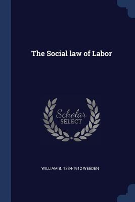 The Social Law of Labor - Weeden, William B 1834-1912