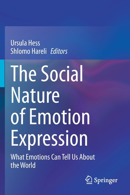 The Social Nature of Emotion Expression: What Emotions Can Tell Us about the World - Hess, Ursula (Editor), and Hareli, Shlomo (Editor)