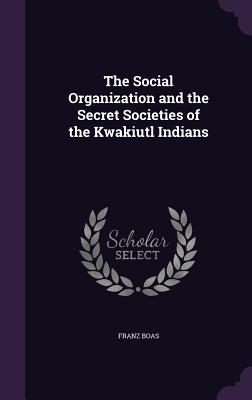 The Social Organization and the Secret Societies of the Kwakiutl Indians - Boas, Franz