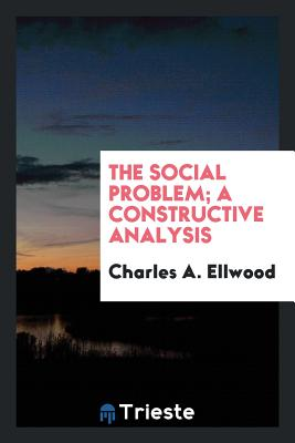 The Social Problem; A Constructive Analysis - Ellwood, Charles a