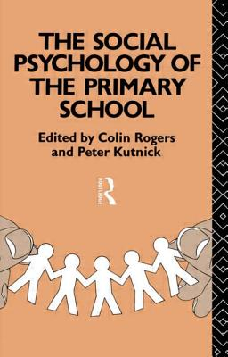 The Social Psychology of the Primary School - Rogers, Colin, and Rogers & Kutnick, & Kutnick, and Kutnick, Peter, Professor (Editor)