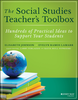 The Social Studies Teacher's Toolbox: Hundreds of Practical Ideas to Support Your Students - Johnson, Elisabeth, and Ramos, Evelyn, and Ferlazzo, Larry (Series edited by)