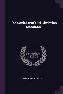 The Social Work of Christian Missions - Taylor, Alva Wilmot