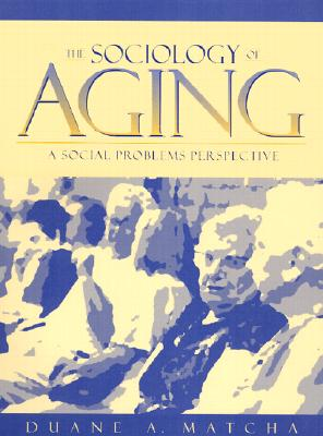 The Sociology of Aging: A Social Problems Perspective - Matcha, Duane A.