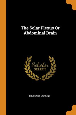 The Solar Plexus Or Abdominal Brain - Dumont, Theron Q