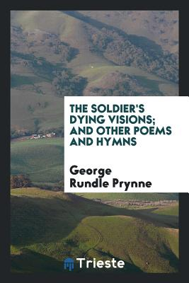The Soldier's Dying Visions; And Other Poems and Hymns - Prynne, George Rundle