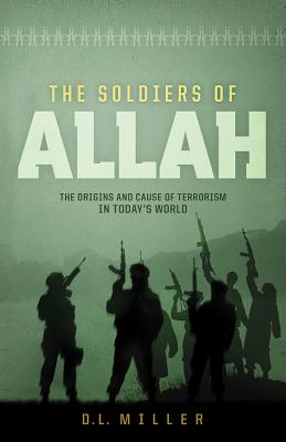 The Soldiers of Allah: The Origins and Cause of Terrorism in Today's World - Miller, D L