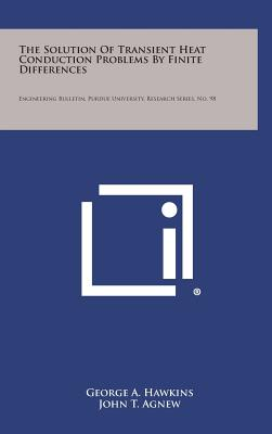 The Solution of Transient Heat Conduction Problems by Finite Differences: Engineering Bulletin, Purdue University, Research Series, No. 98 - Hawkins, George a, and Agnew, John T